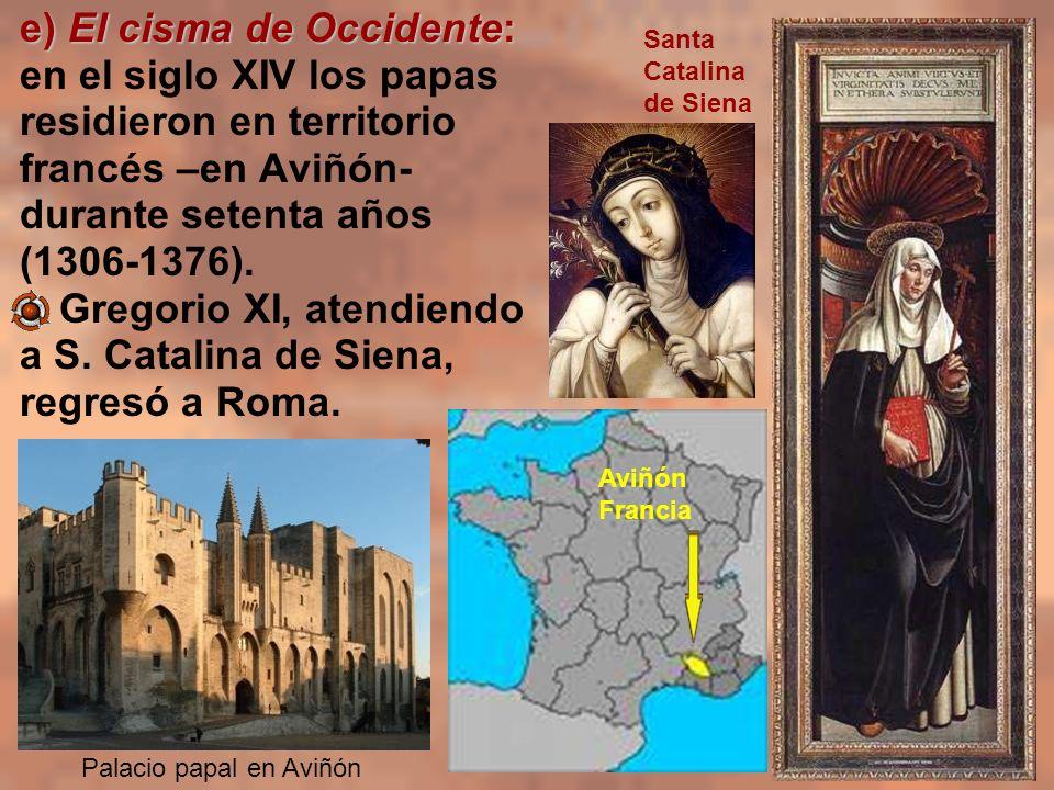 e) El cisma de Occidente: en el siglo XIV los papas residieron en territorio francés –en Aviñón- durante setenta años (1306-1376). Gregorio XI, atendi