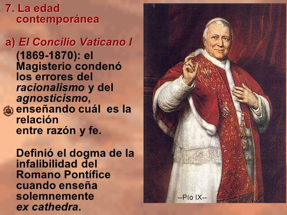 7. La edad contemporánea a) El Concilio Vaticano I (1869-1870): el Magisterio condenó los errores del racionalismo y del agnosticismo, enseñando cuál
