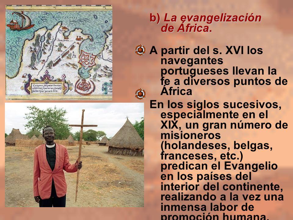 b) La evangelización de África. A partir del s. XVI los navegantes portugueses llevan la fe a diversos puntos de África En los siglos sucesivos, espec