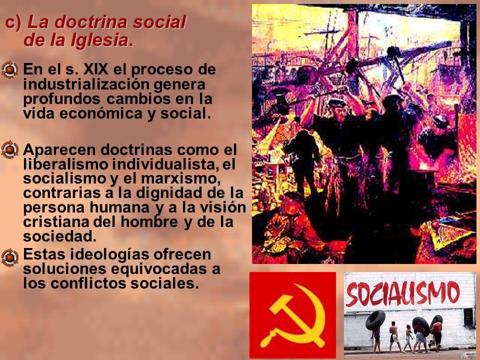 c) La doctrina social de la Iglesia. En el s. XIX el proceso de industrialización genera profundos cambios en la vida económica y social. Aparecen doc