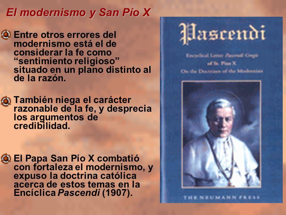 El modernismo y San Pío X Entre otros errores del modernismo está el de considerar la fe como sentimiento religioso situado en un plano distinto al de