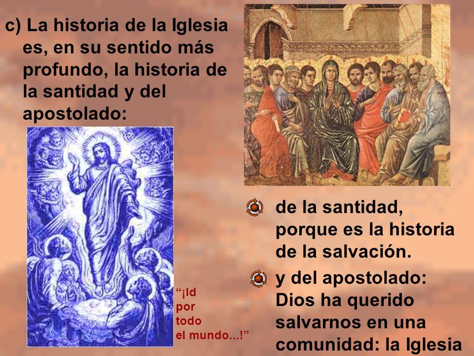 c) La historia de la Iglesia es, en su sentido más profundo, la historia de la santidad y del apostolado: - de la santidad, porque es la historia de l