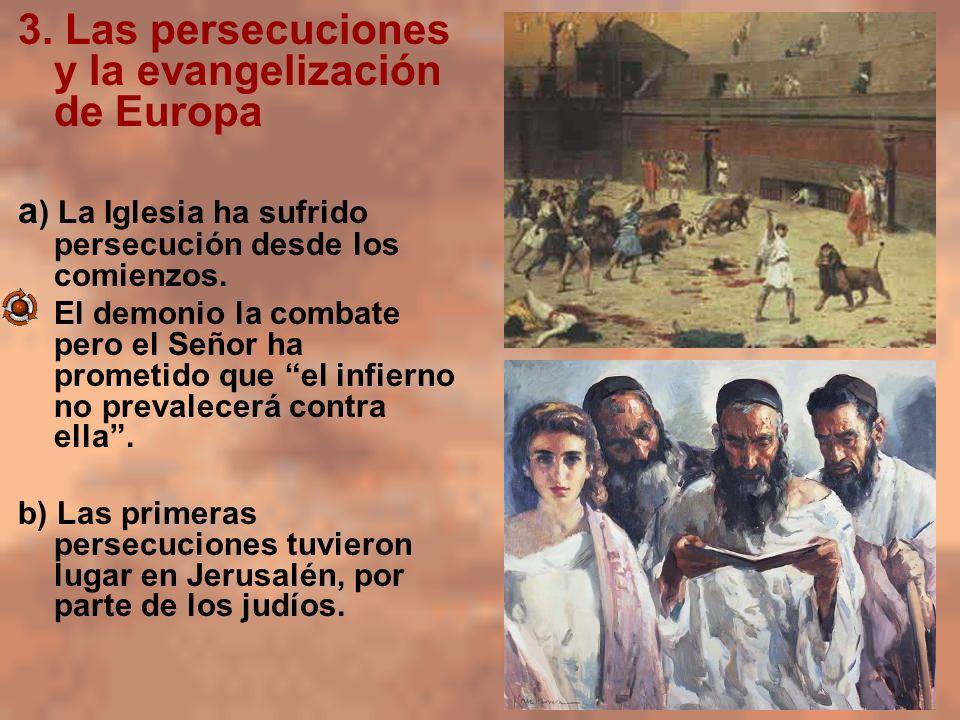 3. Las persecuciones y la evangelización de Europa a ) La Iglesia ha sufrido persecución desde los comienzos. El demonio la combate pero el Señor ha p