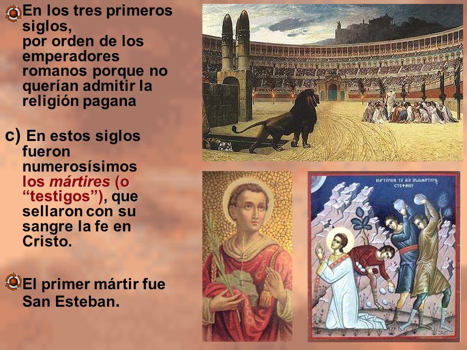 En los tres primeros siglos, por orden de los emperadores romanos porque no querían admitir la religión pagana los mártires (o testigos), c) En estos
