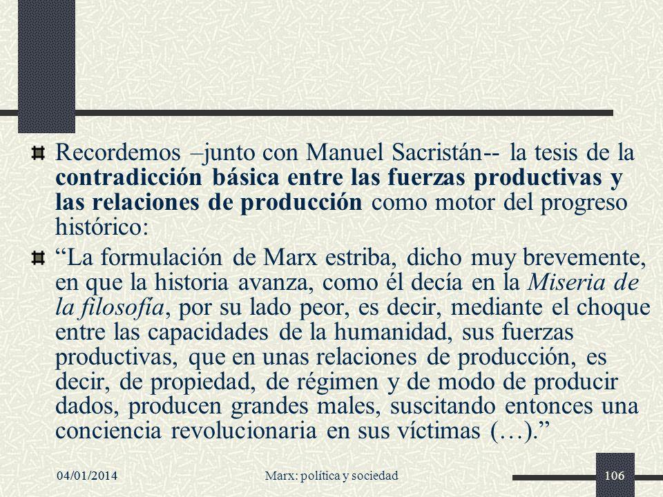 04/01/2014Marx: política y sociedad10704/01/2014107 Esto suponía entonces que el progreso descansa, entre otras cosas, de un modo bastante fundamental, en un desarrollo constante de las fuerzas productivas y, consiguientemente, de la producción, idea que también es corriente hoy considerar como una idea muy antiecologista, como un desarrollismo desaforado, irreal, porque ignora la limitación de los recursos naturales en la tierra, la limitación del planeta, y además no deseable puesto que acarrearía una degradación rápida de nuestro medio de vida Manuel Sacristán, conferencia Tradición marxista y nuevos problemas, en Seis conferencias sobre la tradición marxista y los nuevos problemas, El Viejo Topo, Barcelona 2005.