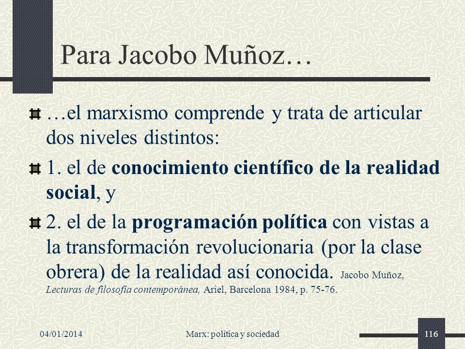 04/01/2014Marx: política y sociedad117 Por eso el marxismo tiene naturaleza praxeológica: no es ni teoría pura, ni mero programa político, sino una y otro en un tipo de interrelación fecundante (Muñoz, op.