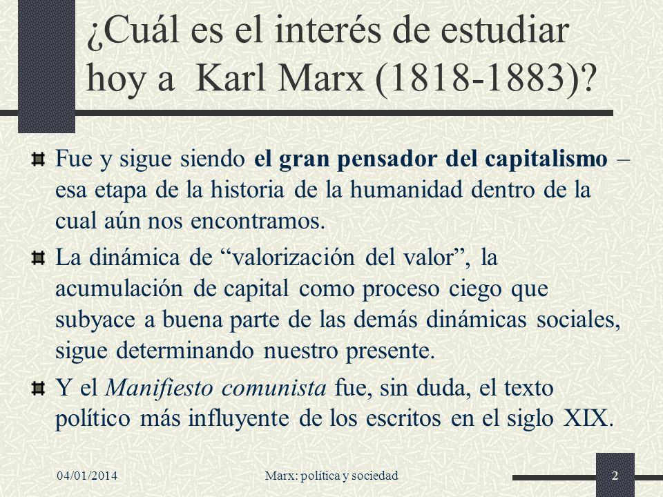 04/01/2014Marx: política y sociedad3 Marx fue el primero en identificar ese objeto histórico conocido como capitalismo: el primero en mostrarnos cómo surgió, por qué leyes se regía y cómo podría ponérsele fin.