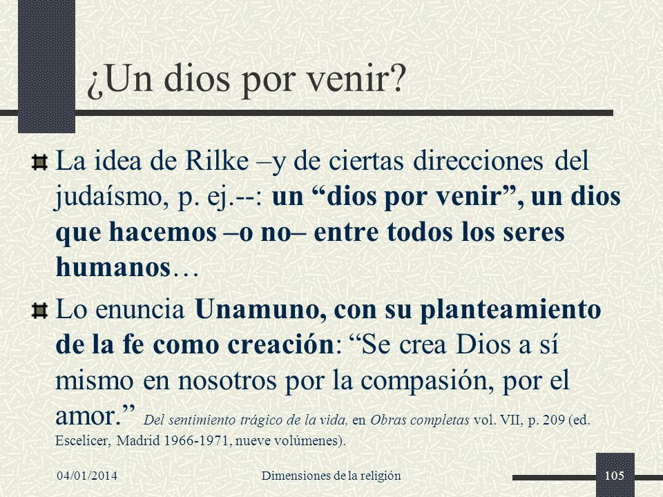¿Un dios por venir? La idea de Rilke –y de ciertas direcciones del judaísmo, p. ej.--: un dios por venir, un dios que hacemos –o no– entre todos los s