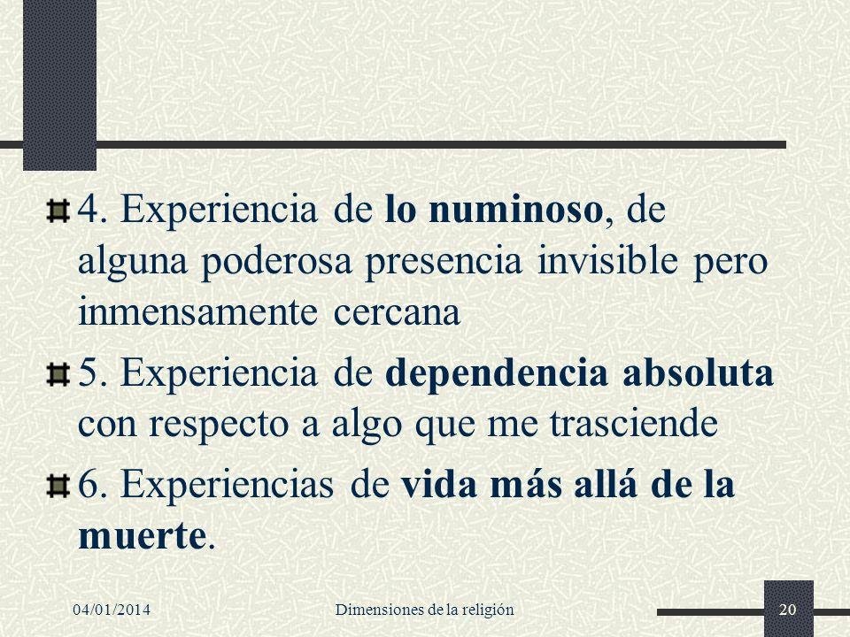4. Experiencia de lo numinoso, de alguna poderosa presencia invisible pero inmensamente cercana 5. Experiencia de dependencia absoluta con respecto a