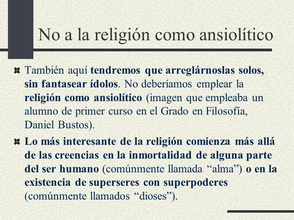 No a la religión como ansiolítico También aquí tendremos que arreglárnoslas solos, sin fantasear ídolos. No deberíamos emplear la religión como ansiol