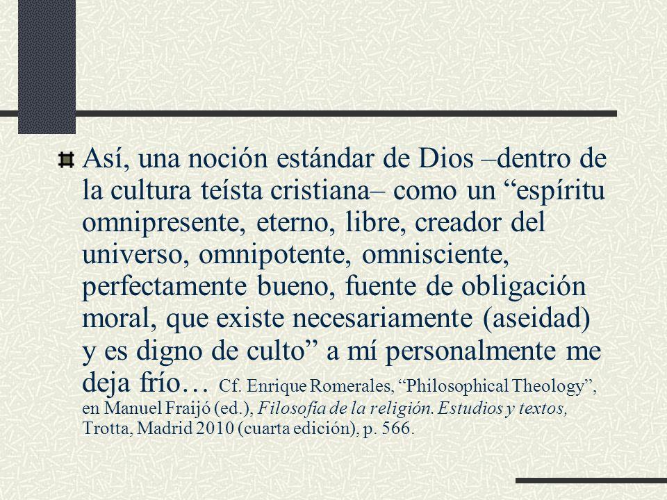 Así, una noción estándar de Dios –dentro de la cultura teísta cristiana– como un espíritu omnipresente, eterno, libre, creador del universo, omnipoten