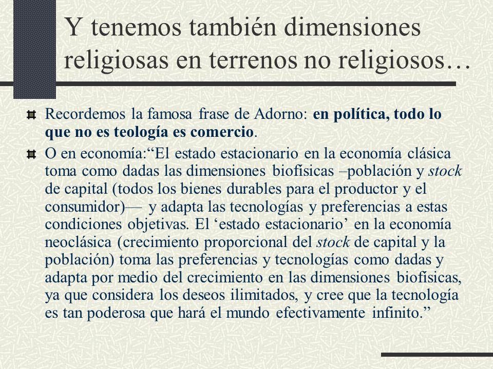 Y tenemos también dimensiones religiosas en terrenos no religiosos… Recordemos la famosa frase de Adorno: en política, todo lo que no es teología es c