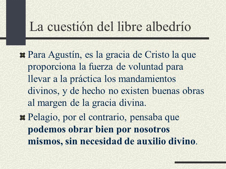 La cuestión del libre albedrío Para Agustín, es la gracia de Cristo la que proporciona la fuerza de voluntad para llevar a la práctica los mandamiento