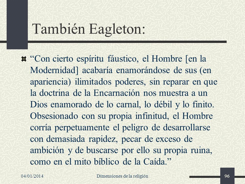 También Eagleton: Con cierto espíritu fáustico, el Hombre [en la Modernidad] acabaría enamorándose de sus (en apariencia) ilimitados poderes, sin repa