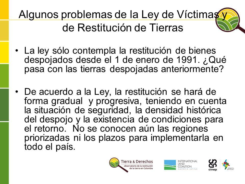 Algunos problemas de la Ley de Víctimas y de Restitución de Tierras La ley sólo contempla la restitución de bienes despojados desde el 1 de enero de 1991.