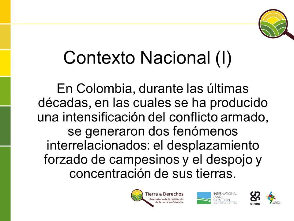 Contexto Nacional (I) En Colombia, durante las últimas décadas, en las cuales se ha producido una intensificación del conflicto armado, se generaron dos fenómenos interrelacionados: el desplazamiento forzado de campesinos y el despojo y concentración de sus tierras.