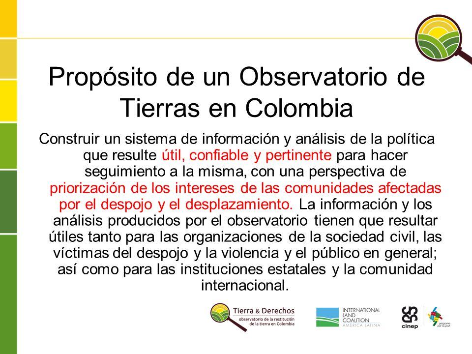 Propósito de un Observatorio de Tierras en Colombia Construir un sistema de información y análisis de la política que resulte útil, confiable y pertinente para hacer seguimiento a la misma, con una perspectiva de priorización de los intereses de las comunidades afectadas por el despojo y el desplazamiento.