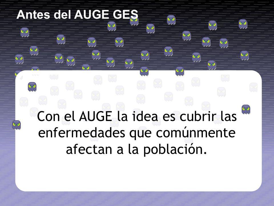 Con el AUGE la idea es cubrir las enfermedades que comúnmente afectan a la población. Antes del AUGE GES