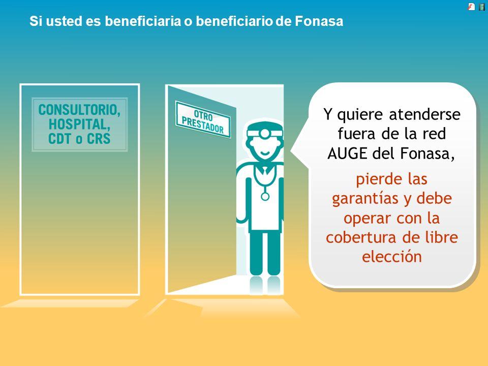 Si usted es beneficiaria o beneficiario de Fonasa Y quiere atenderse fuera de la red AUGE del Fonasa, pierde las garantías y debe operar con la cobert