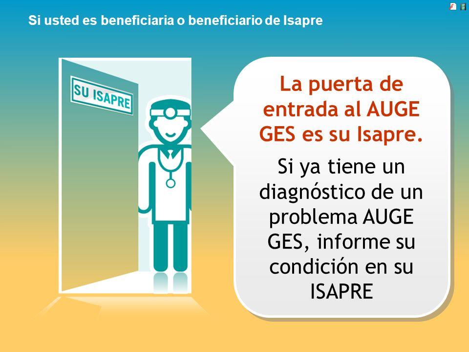 Si usted es beneficiaria o beneficiario de Isapre La puerta de entrada al AUGE GES es su Isapre. Si ya tiene un diagnóstico de un problema AUGE GES, i