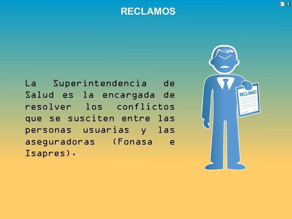 RECLAMOS La Superintendencia de Salud es la encargada de resolver los conflictos que se susciten entre las personas usuarias y las aseguradoras (Fonas