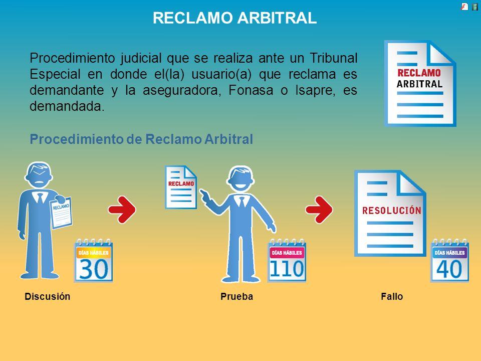 RECLAMO ARBITRAL Procedimiento judicial que se realiza ante un Tribunal Especial en donde el(la) usuario(a) que reclama es demandante y la aseguradora