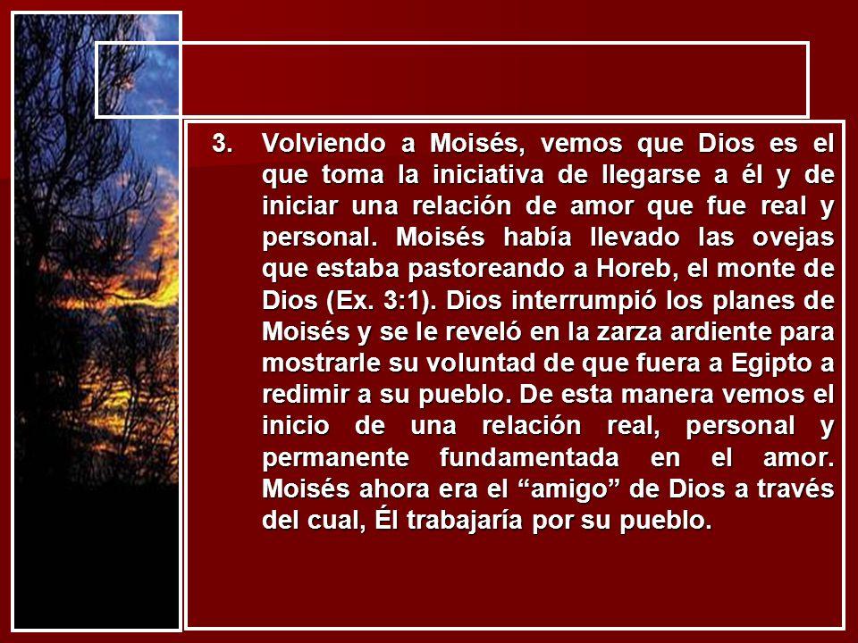 3.Volviendo a Moisés, vemos que Dios es el que toma la iniciativa de llegarse a él y de iniciar una relación de amor que fue real y personal. Moisés h
