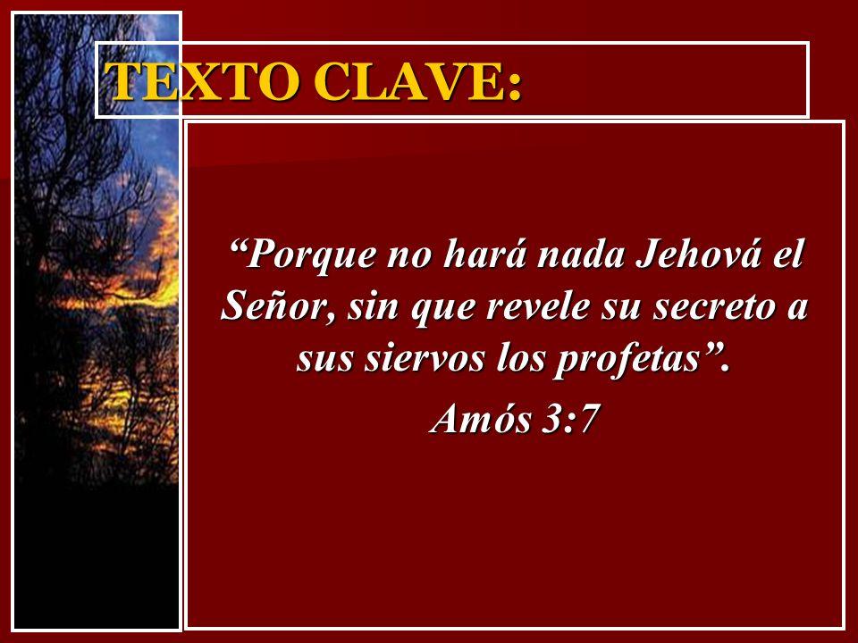 TEXTO CLAVE: Porque no hará nada Jehová el Señor, sin que revele su secreto a sus siervos los profetas. Amós 3:7