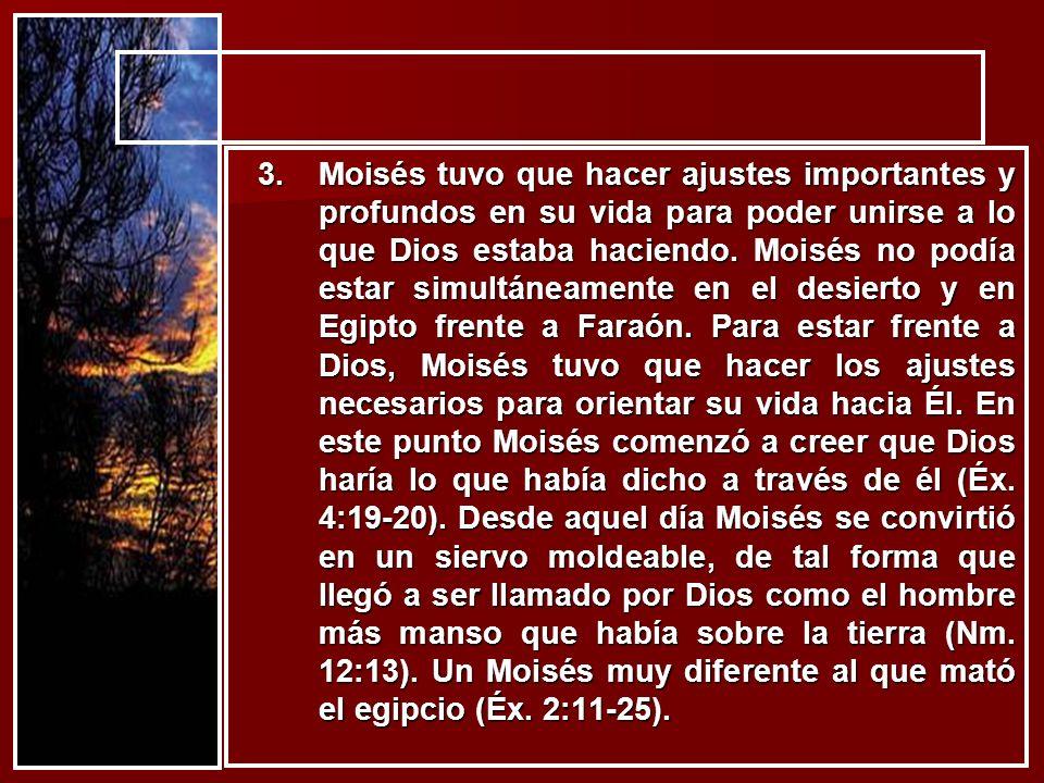 3.Moisés tuvo que hacer ajustes importantes y profundos en su vida para poder unirse a lo que Dios estaba haciendo. Moisés no podía estar simultáneame