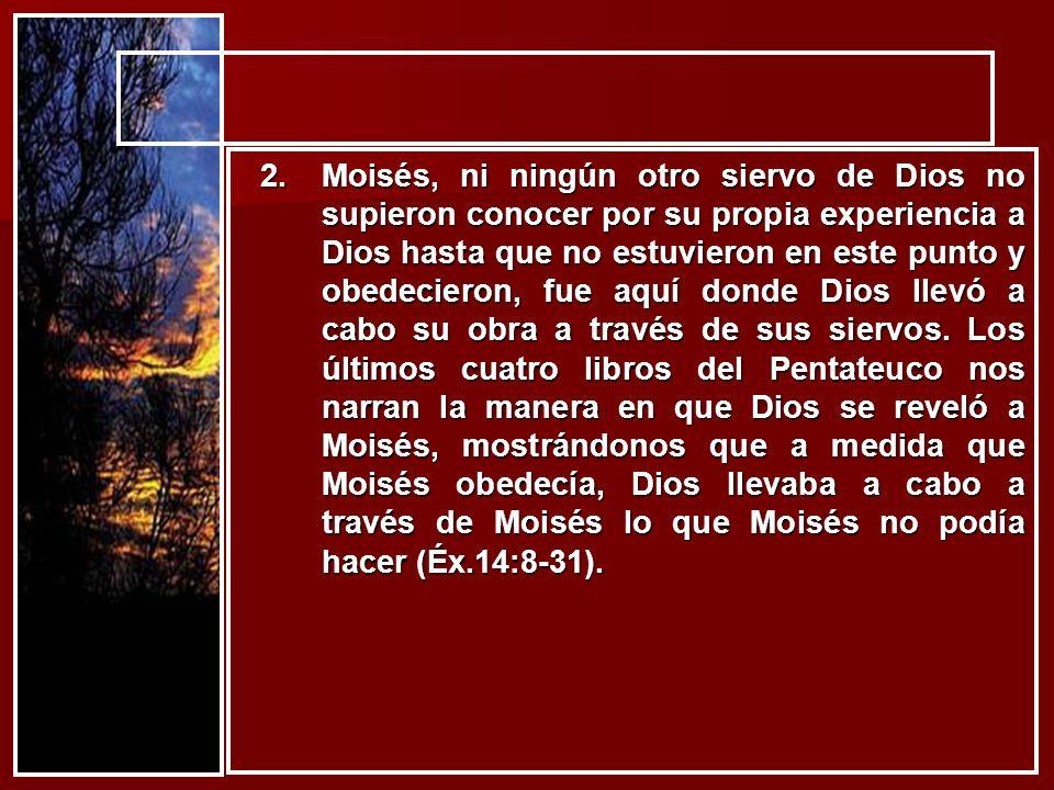 2.Moisés, ni ningún otro siervo de Dios no supieron conocer por su propia experiencia a Dios hasta que no estuvieron en este punto y obedecieron, fue
