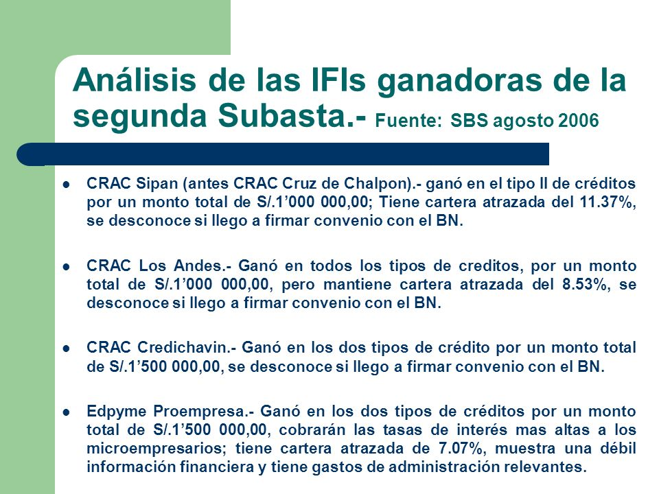 Análisis de las IFIs ganadoras de la segunda Subasta.- Fuente: SBS agosto 2006 CRAC Sipan (antes CRAC Cruz de Chalpon).- ganó en el tipo II de créditos por un monto total de S/.1000 000,00; Tiene cartera atrazada del 11.37%, se desconoce si llego a firmar convenio con el BN.