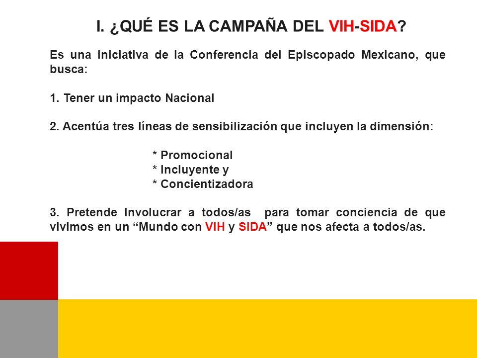 I. ¿QUÉ ES LA CAMPAÑA DEL VIH-SIDA? Es una iniciativa de la Conferencia del Episcopado Mexicano, que busca: 1. Tener un impacto Nacional 2. Acentúa tr