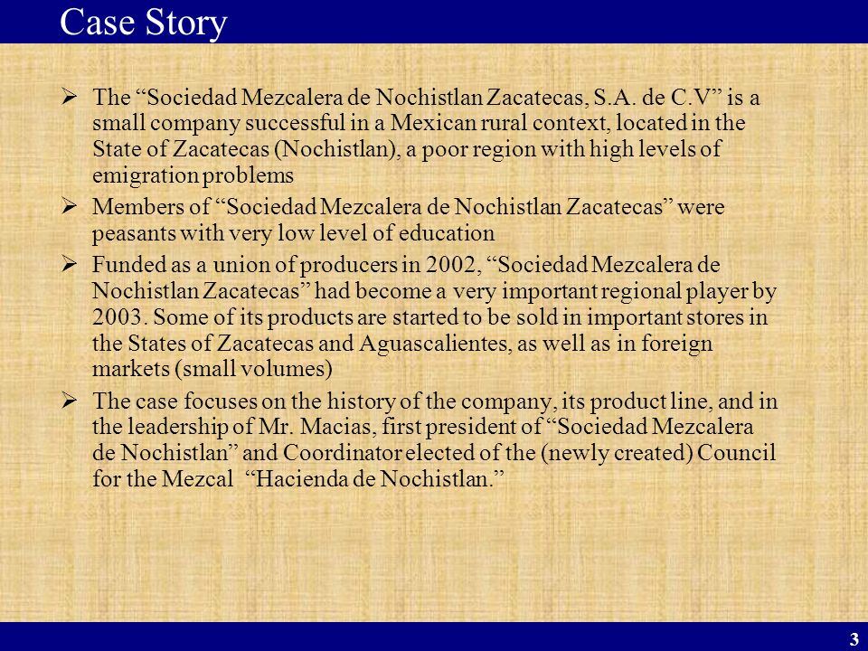 3 The Sociedad Mezcalera de Nochistlan Zacatecas, S.A. de C.V is a small company successful in a Mexican rural context, located in the State of Zacate