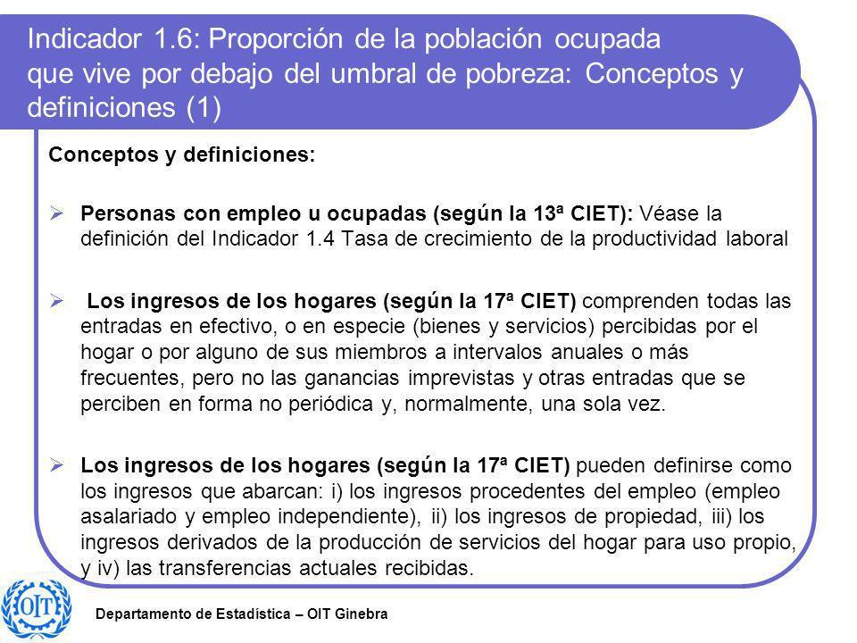 Departamento de Estadística – OIT Ginebra Indicador 1.6: Proporción de la población ocupada que vive por debajo del umbral de pobreza: Conceptos y def