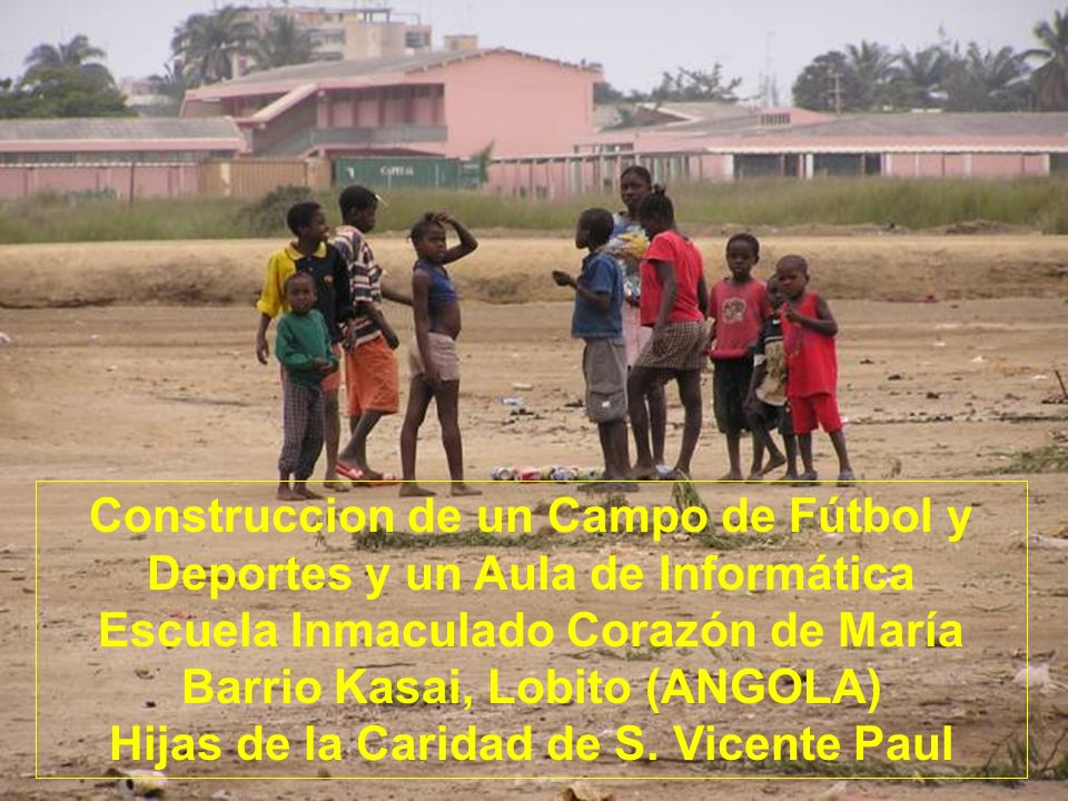Escuela Inmaculado Corazón de Mª Barrio Kasai, Lobito (ANGOLA) Hijas de la Caridad de S. Vicente Paul Construccion de un Campo de Fútbol y Deportes y