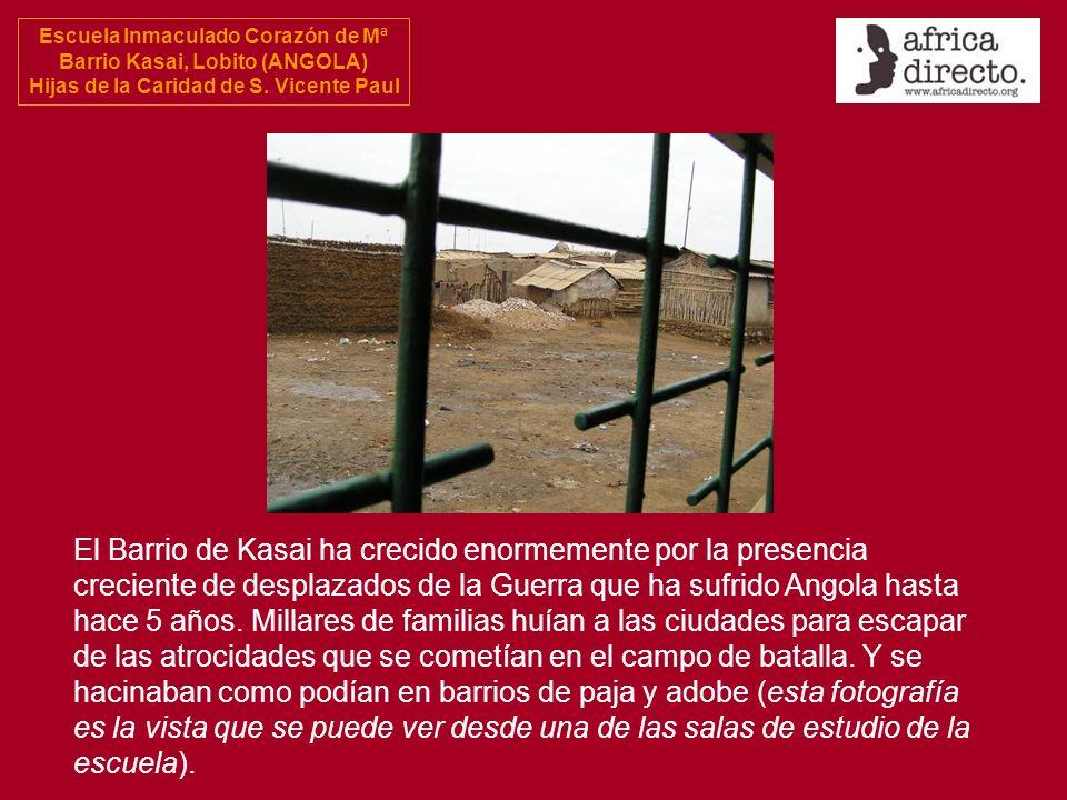 Escuela Inmaculado Corazón de Mª Barrio Kasai, Lobito (ANGOLA) Hijas de la Caridad de S. Vicente Paul El Barrio de Kasai ha crecido enormemente por la