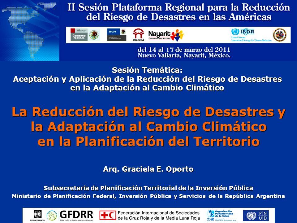Sesión Temática: Aceptación y Aplicación de la Reducción del Riesgo de Desastres en la Adaptación al Cambio Climático Arq. Graciela E. Oporto Subsecre