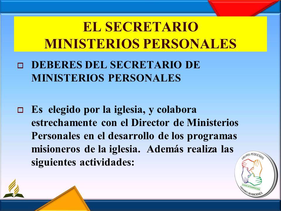 EL SECRETARIO MINISTERIOS PERSONALES DEBERES DEL SECRETARIO DE MINISTERIOS PERSONALES Es elegido por la iglesia, y colabora estrechamente con el Direc
