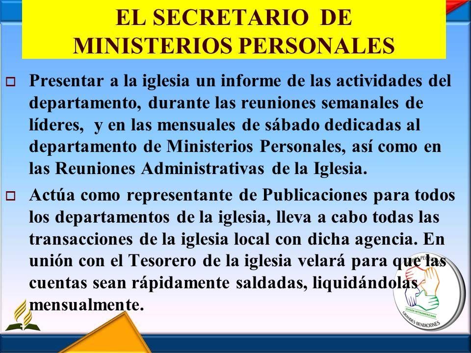EL SECRETARIO DE MINISTERIOS PERSONALES Presentar a la iglesia un informe de las actividades del departamento, durante las reuniones semanales de líde