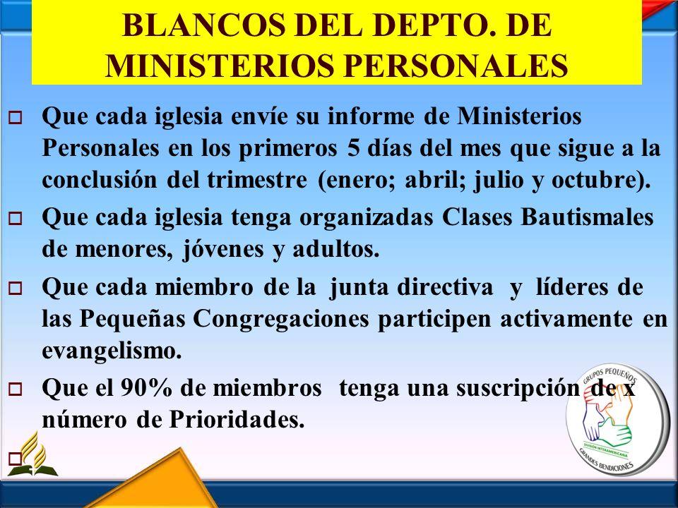 BLANCOS DEL DEPTO. DE MINISTERIOS PERSONALES Que cada iglesia envíe su informe de Ministerios Personales en los primeros 5 días del mes que sigue a la
