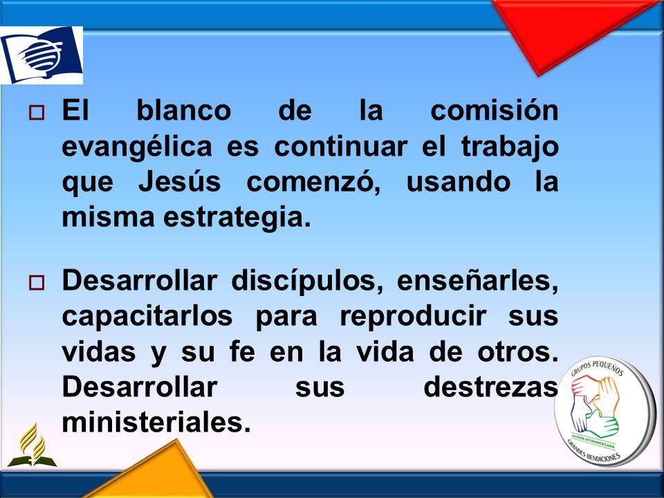 El blanco de la comisión evangélica es continuar el trabajo que Jesús comenzó, usando la misma estrategia. Desarrollar discípulos, enseñarles, capacit