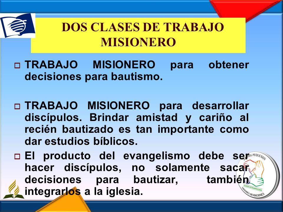 DOS CLASES DE TRABAJO MISIONERO TRABAJO MISIONERO para obtener decisiones para bautismo. TRABAJO MISIONERO para desarrollar discípulos. Brindar amista