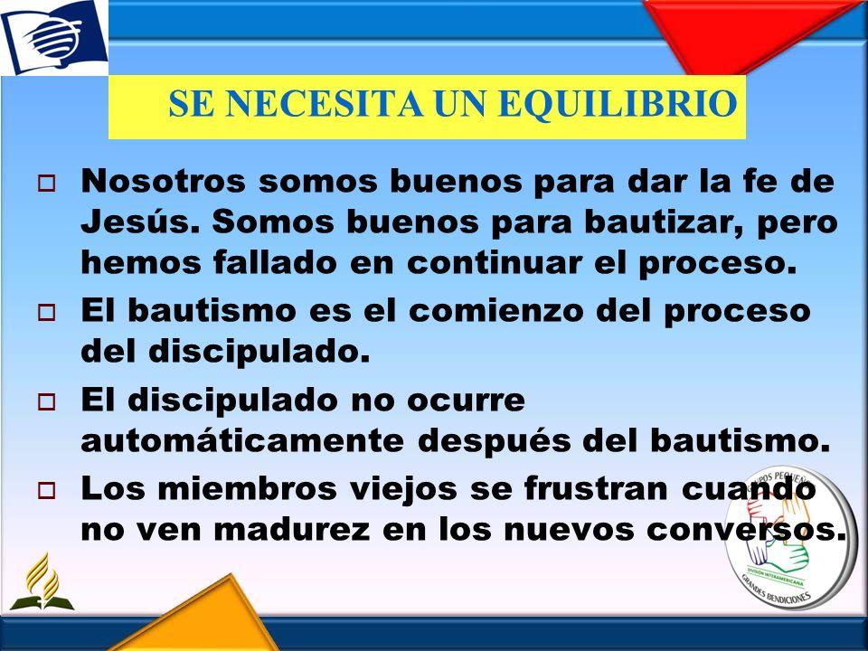 SE NECESITA UN EQUILIBRIO Nosotros somos buenos para dar la fe de Jesús. Somos buenos para bautizar, pero hemos fallado en continuar el proceso. El ba