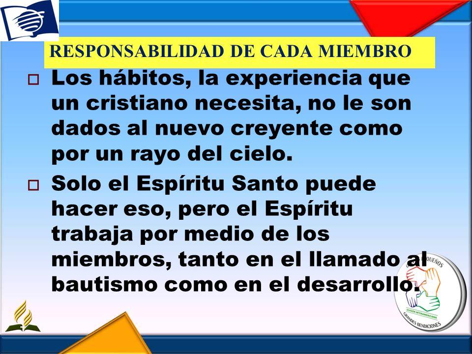 RESPONSABILIDAD DE CADA MIEMBRO Los hábitos, la experiencia que un cristiano necesita, no le son dados al nuevo creyente como por un rayo del cielo. S