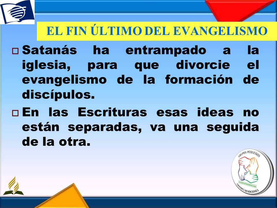 EL FIN ÚLTIMO DEL EVANGELISMO Satanás ha entrampado a la iglesia, para que divorcie el evangelismo de la formación de discípulos. En las Escrituras es