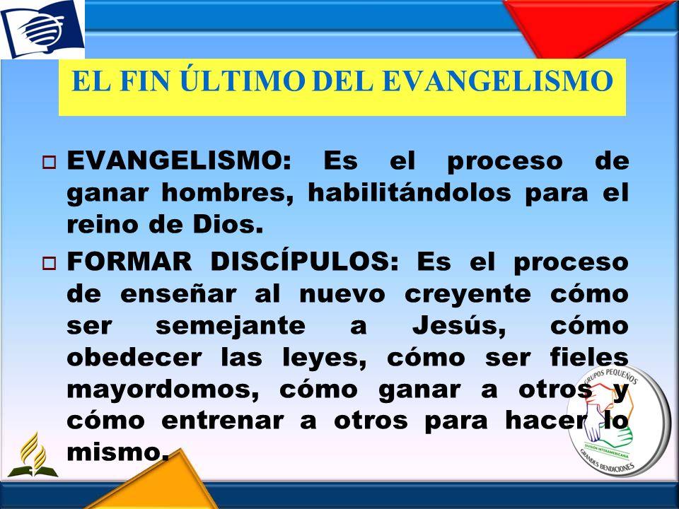 EL FIN ÚLTIMO DEL EVANGELISMO EVANGELISMO: Es el proceso de ganar hombres, habilitándolos para el reino de Dios. FORMAR DISCÍPULOS: Es el proceso de e