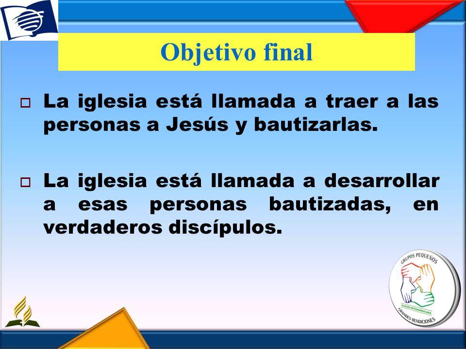 Objetivo final La iglesia está llamada a traer a las personas a Jesús y bautizarlas. La iglesia está llamada a desarrollar a esas personas bautizadas,