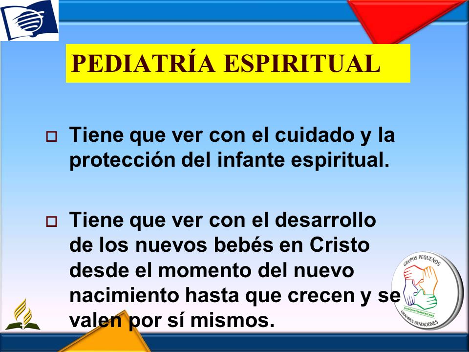 PEDIATRÍA ESPIRITUAL Tiene que ver con el cuidado y la protección del infante espiritual. Tiene que ver con el desarrollo de los nuevos bebés en Crist