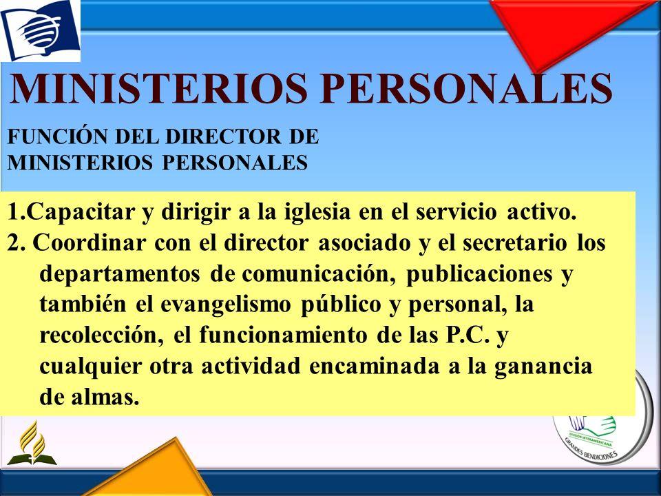 MINISTERIOS PERSONALES FUNCIÓN DEL DIRECTOR DE MINISTERIOS PERSONALES 1.Capacitar y dirigir a la iglesia en el servicio activo. 2. Coordinar con el di