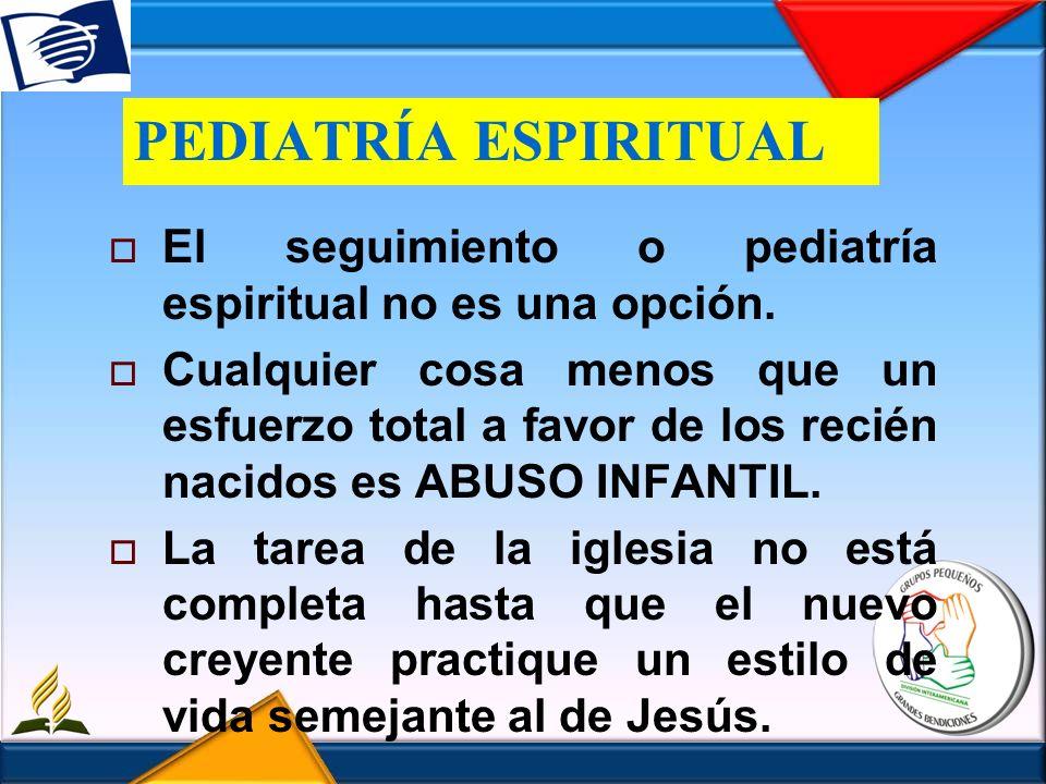 PEDIATRÍA ESPIRITUAL El seguimiento o pediatría espiritual no es una opción. Cualquier cosa menos que un esfuerzo total a favor de los recién nacidos
